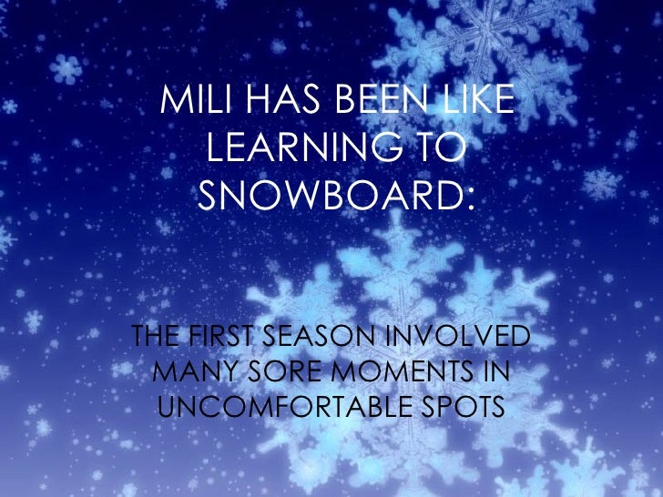 MILI HAS BEEN LIKE LEARNING TO SNOWBOARD: THE FIRST SEASON INVOLVED MANY SORE MOMENTS IN UNCOMFORTABLE SPOTS
