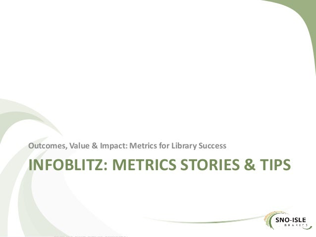 INFOBLITZ: METRICS STORIES & TIPS Outcomes, Value & Impact: Metrics for Library Success