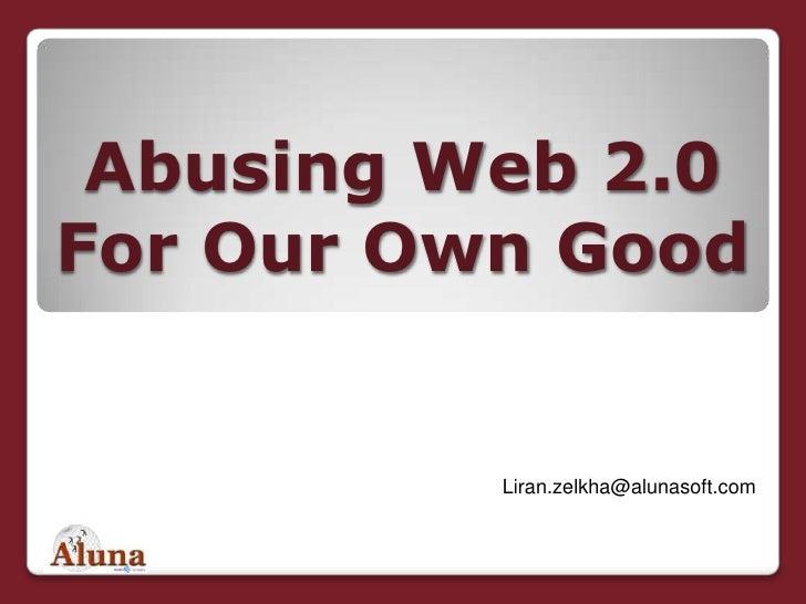 "Abusing Web 2.0 For Our Own Good<br />לירן זילכה<br />מנכ""ל משותף<br />Liran.zelkha@alunasoft.com<br />"