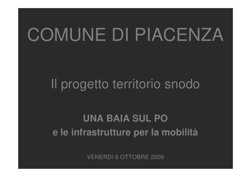 COMUNE DI PIACENZA    Il progetto territorio snodo            UNA BAIA SUL PO   e le infrastrutture per la mobilità       ...