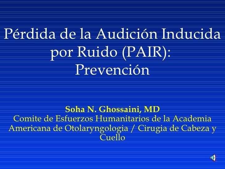 P é rdida de la Audición Inducida por Ruido (PAIR):  Prevención Soha N. Ghossaini, MD Comite de Esfuerzos Humanitarios de ...