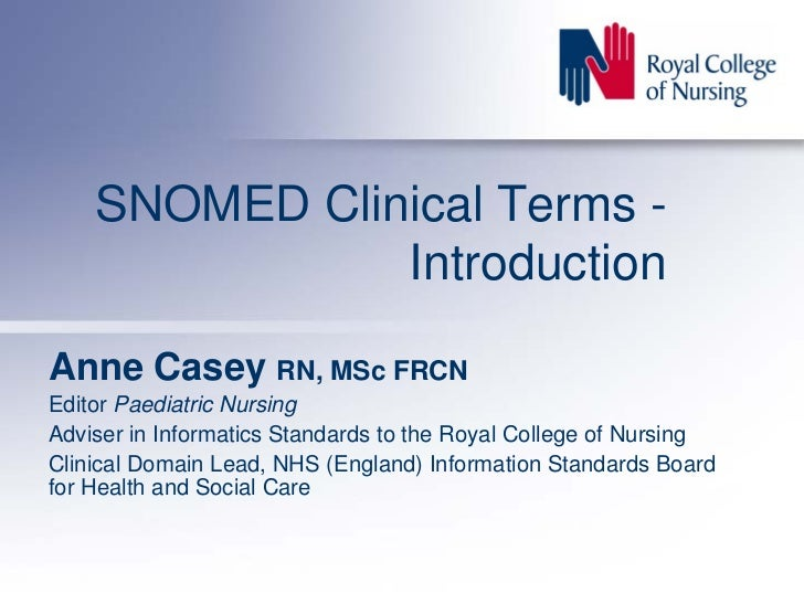 SNOMED Clinical Terms -                Introduction  Anne Casey RN, MSc FRCN Editor Paediatric Nursing Adviser in Informat...