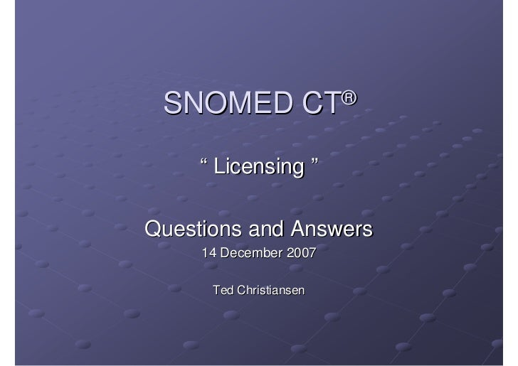 "SNOMED CT®       "" Licensing ""  Questions and Answers      14 December 2007        Ted Christiansen"