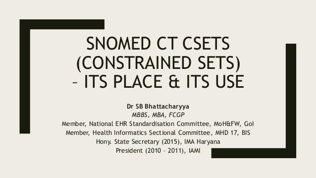 SNOMED CT CSETS (CONSTRAINED SETS) – ITS PLACE & ITS USE Dr SB Bhattacharyya MBBS, MBA, FCGP Member, National EHR Standard...