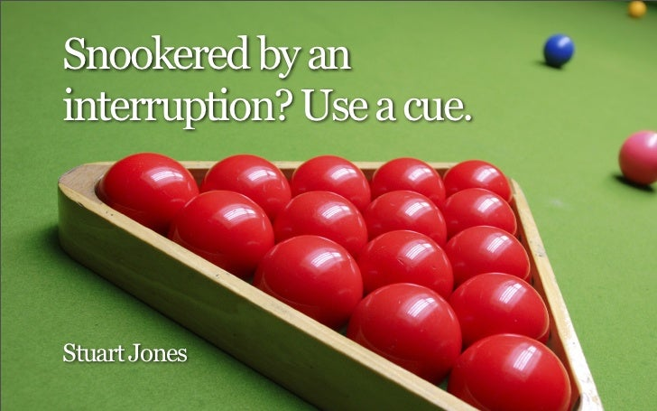 Snookered by aninterruption? Use a cue.Stuart Jones