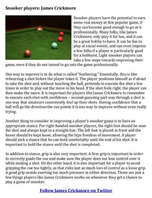 Snooker players: James Crickmore Snooker players have the potential to earn some real money at this popular game, if they ...
