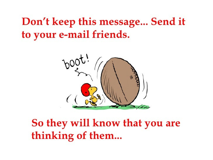 Don't keep this message... Send it to your e-mail friends. So they will know that you are thinking of them...