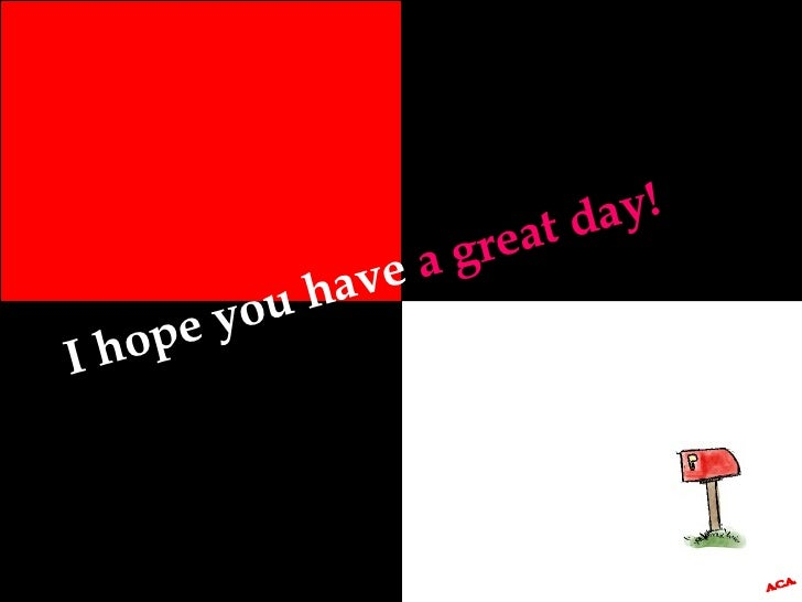 I hope you have  a great day! A.C.A.