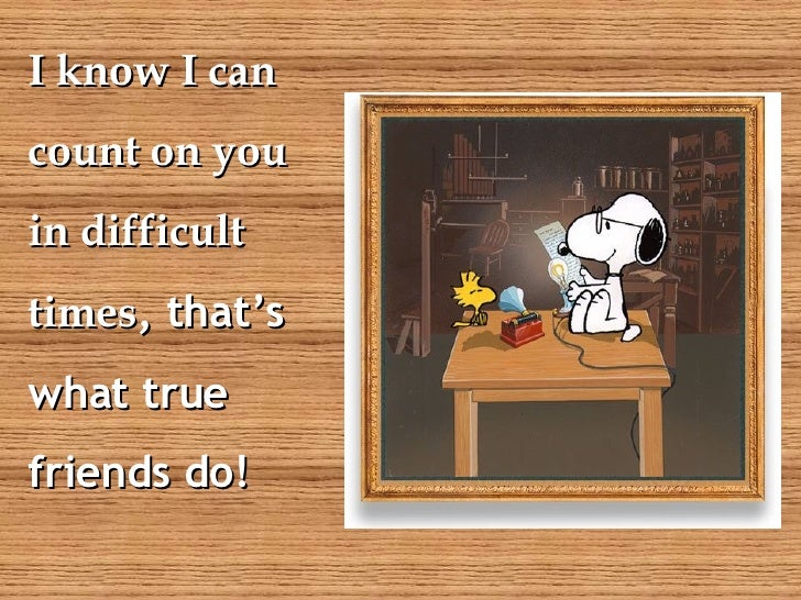 I know I can  count on you  in difficult  times , that's what true friends do!