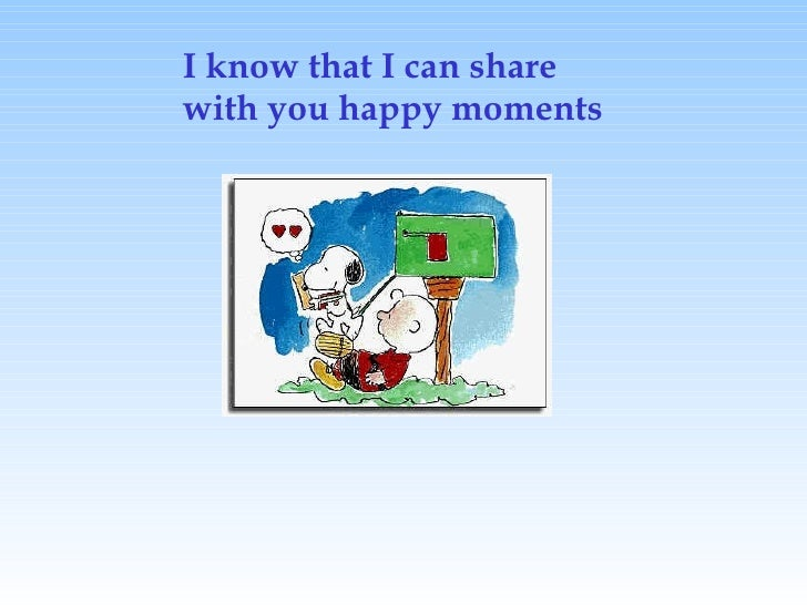 I know that I can share with you happy moments
