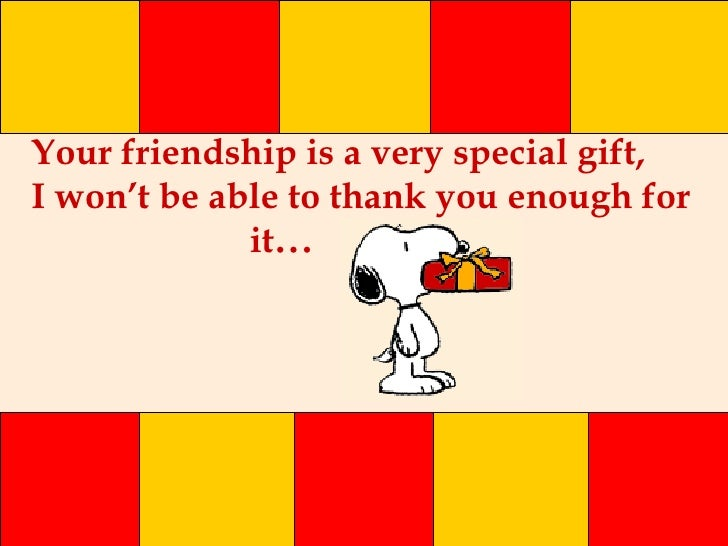 Your friendship is a very special gift, I won't be able to thank you enough for  it ...