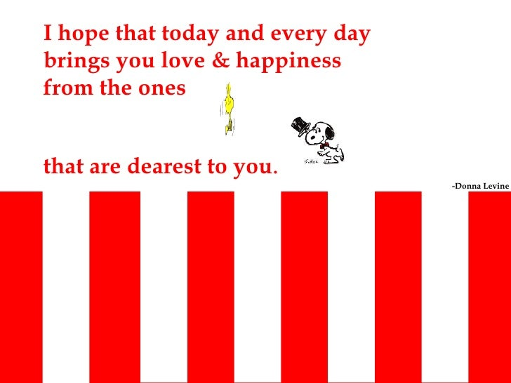 I hope that today and every day brings you love & happiness from the ones  that are dearest to you . -Donna Levine