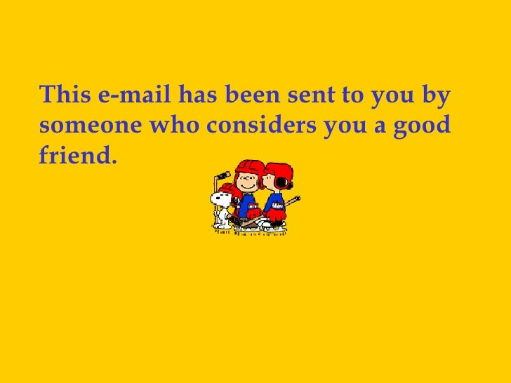 This e-mail has been sent to you by someone who considers you a good friend.