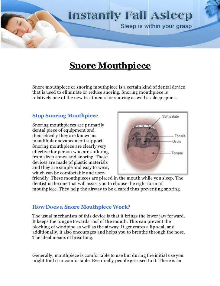 Snore MouthpieceSnore mouthpiece or snoring mouthpiece is a certain kind of dental devicethat is used to eliminate or redu...
