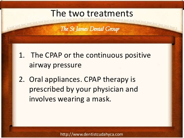 http://www.dentistcudahyca.com The two treatments 1. The CPAP or the continuous positive airway pressure 2. Oral appliance...