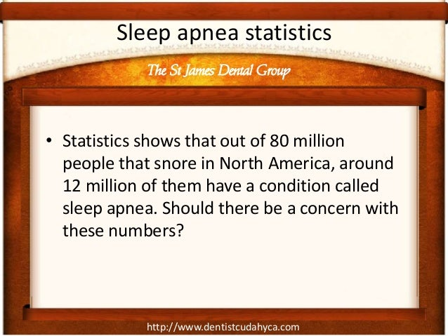 http://www.dentistcudahyca.com Sleep apnea statistics • Statistics shows that out of 80 million people that snore in North...