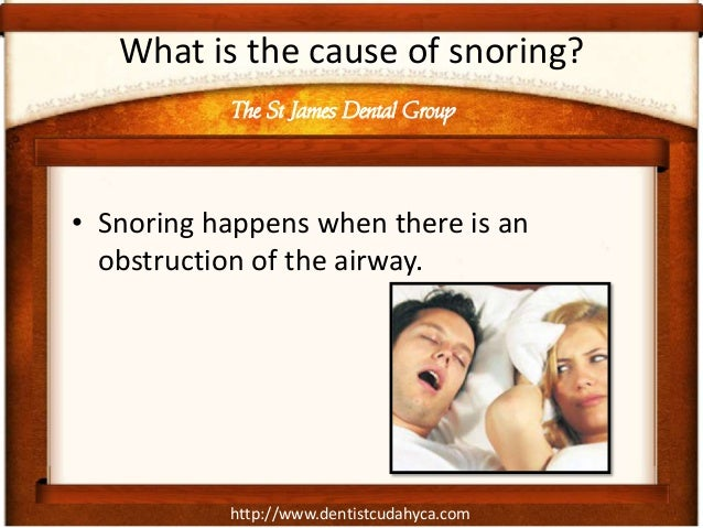 http://www.dentistcudahyca.com What is the cause of snoring? • Snoring happens when there is an obstruction of the airway....