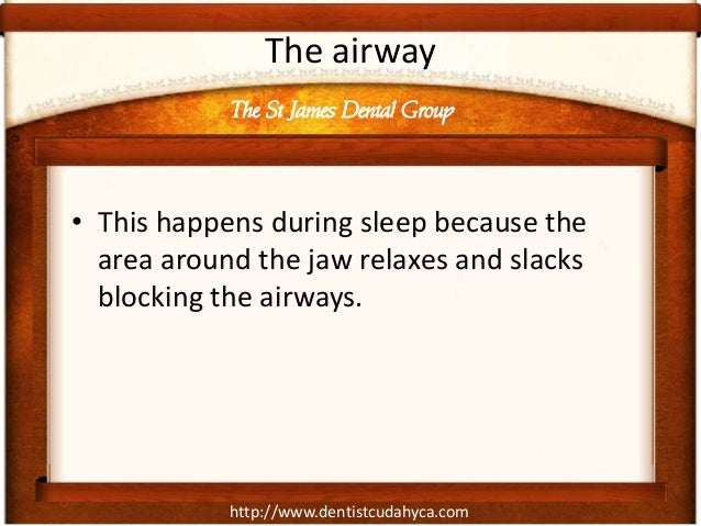http://www.dentistcudahyca.com The airway • This happens during sleep because the area around the jaw relaxes and slacks b...