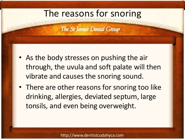 http://www.dentistcudahyca.com The reasons for snoring • As the body stresses on pushing the air through, the uvula and so...