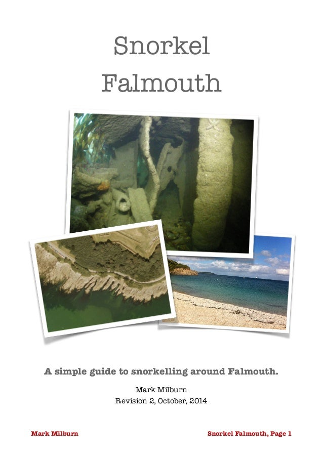 Snorkel  Falmouth  A simple guide to snorkelling around Falmouth.  Mark Milburn  Revision 2, October, 2014  Mark Milburn S...