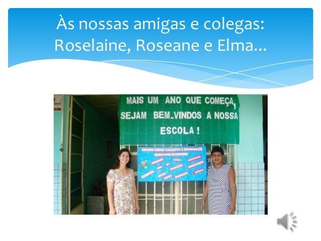 Às nossas amigas e colegas: Roselaine, Roseane e Elma...