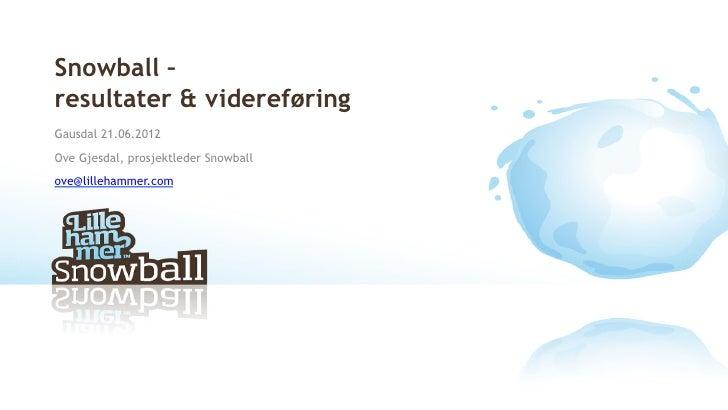 Snowball –resultater & videreføringGausdal 21.06.2012Ove Gjesdal, prosjektleder Snowballove@lillehammer.com