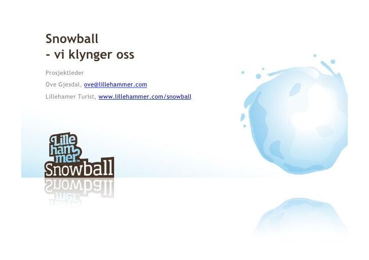 Snowball - vi klynger oss Prosjektleder Ove Gjesdal, ove@lillehammer.com Lillehamer Turist, www.lillehammer.com/snowball