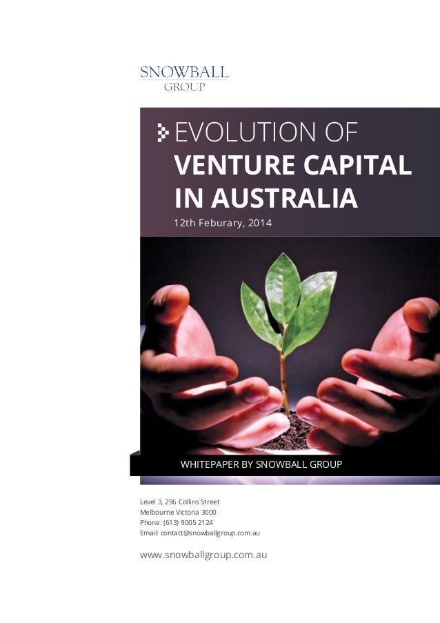 EVOLUTION OF VENTURE CAPITAL IN AUSTRALIA 12th Feburary, 2014  WHITEPAPER BY SNOWBALL GROUP  Level 3, 296 Collins Street M...