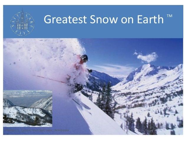 Greatest Snow on Earth TM  Photos: L. Cohen, Visit Salt Lake; Wikipedia.