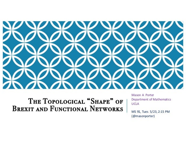 "The Topological ""Shape"" of Brexit and Functional Networks Mason A. Porter Department of Mathematics UCLA MS 91, Tues. 5/23..."