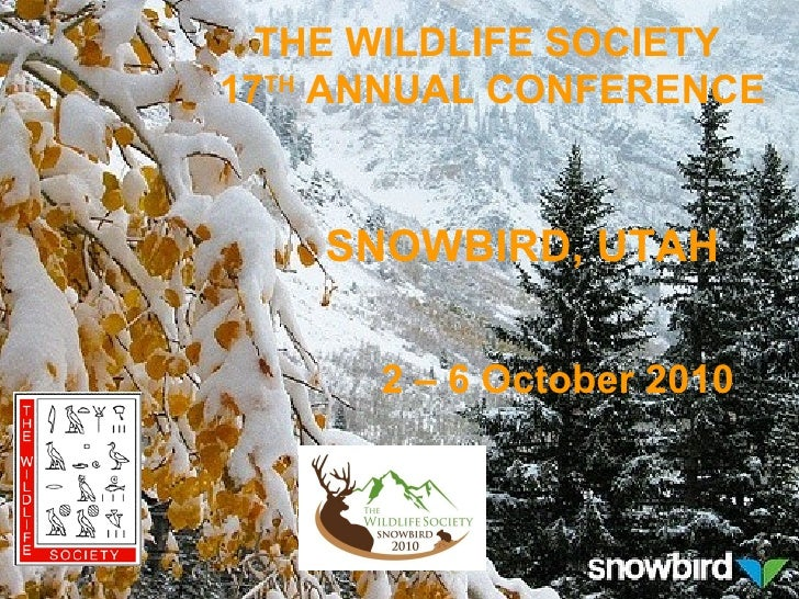SNOWBIRD, UTAH 2 – 6 October 2010 THE WILDLIFE SOCIETY  17 TH  ANNUAL CONFERENCE