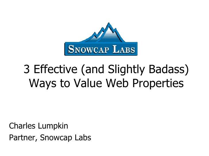 3 Effective (and Slightly Badass) Ways to Value Web Properties Charles Lumpkin Partner, Snowcap Labs