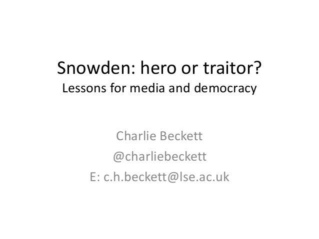 Snowden: hero or traitor? Lessons for media and democracy Charlie Beckett @charliebeckett E: c.h.beckett@lse.ac.uk