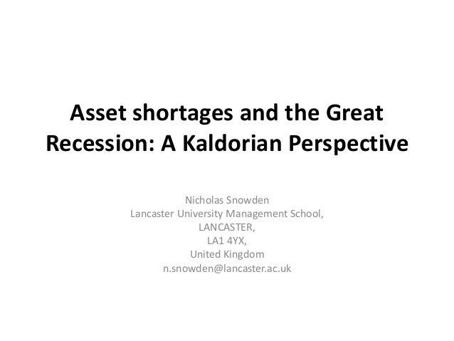 Asset shortages and the Great  Recession: A Kaldorian Perspective  Nicholas Snowden  Lancaster University Management Schoo...