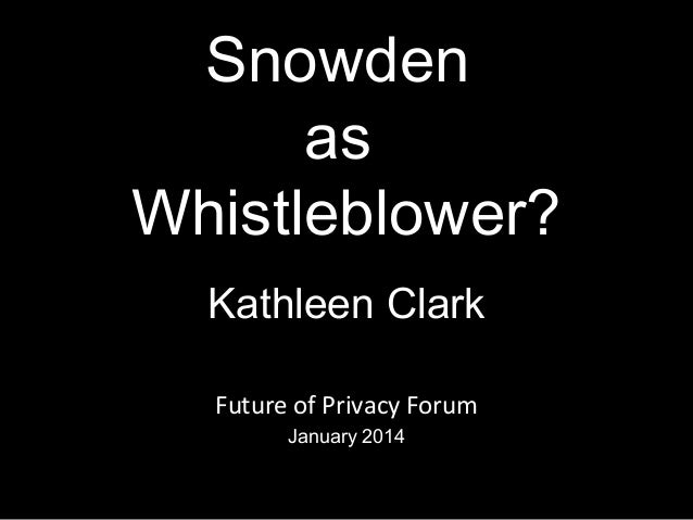 Snowden as Whistleblower? Kathleen Clark Future of Privacy Forum January 2014 1