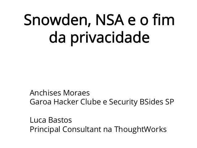 Snowden, NSA e o fim da privacidade Anchises Moraes Garoa Hacker Clube e Security BSides SP Luca Bastos Principal Consultan...