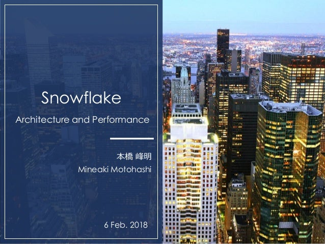 0 Snowflake Architecture and Performance 本橋 峰明 Mineaki Motohashi 6 Feb. 2018