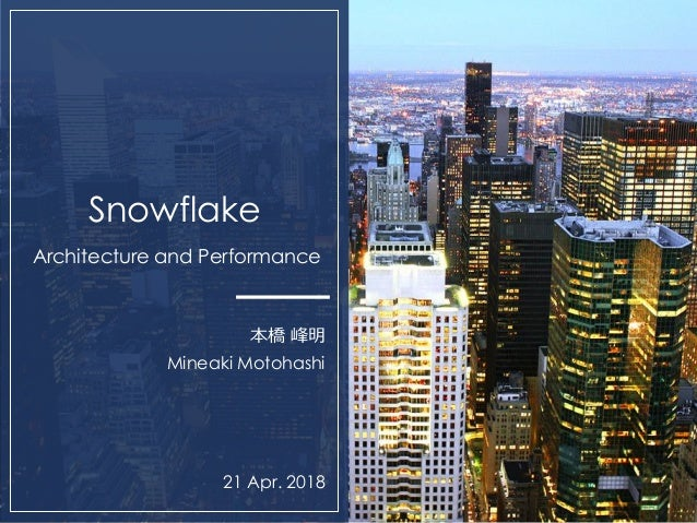 0 Snowflake Architecture and Performance 本橋 峰明 Mineaki Motohashi 21 Apr. 2018