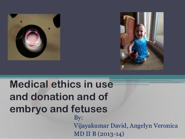 Medical ethics in use and donation and of embryo and fetuses By: Vijayakumar David, Angelyn Veronica MD II B (2013-14)