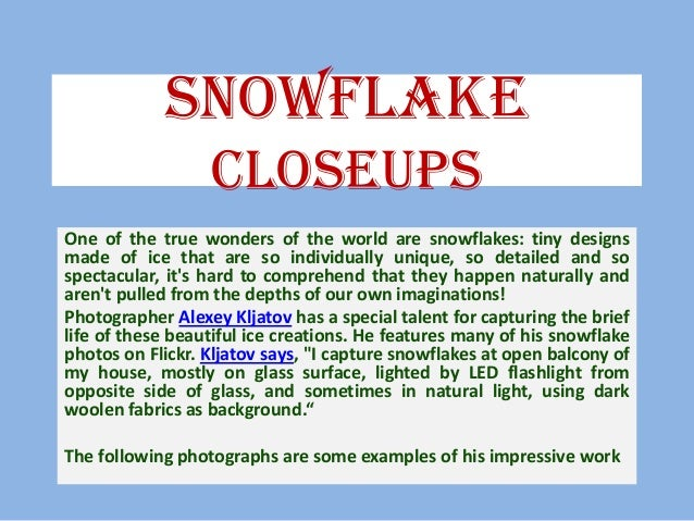 Snowflake Closeups One of the true wonders of the world are snowflakes: tiny designs made of ice that are so individually ...