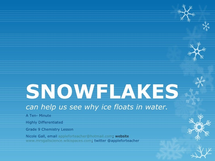 SNOWFLAKEScan help us see why ice floats in water.A Ten- MinuteHighly DifferentiatedGrade 9 Chemistry LessonNicole Gall, e...