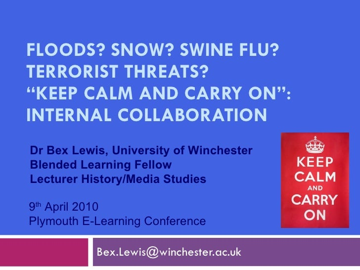 "FLOODS? SNOW? SWINE FLU? TERRORIST THREATS?  ""KEEP CALM AND CARRY ON"": INTERNAL COLLABORATION [email_address] 9 th  April ..."