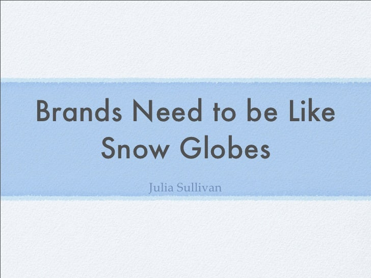 Brands Need to be Like    Snow Globes        Julia Sullivan
