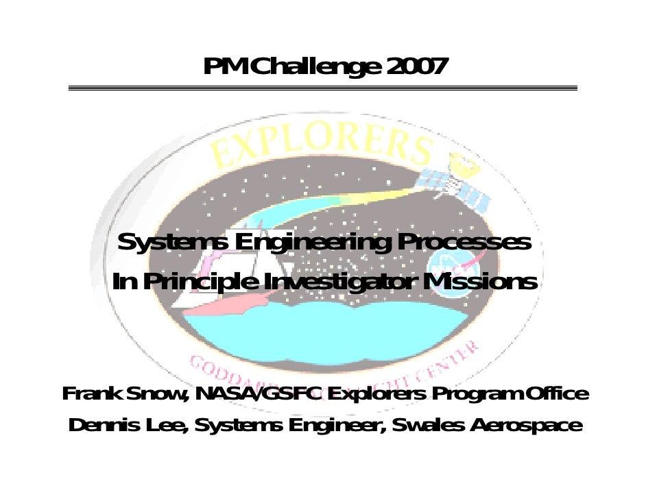 PM Challenge 2007     Systems Engineering Processes    In Principle Investigator MissionsFrank Snow, NASA/GSFC Explorers P...