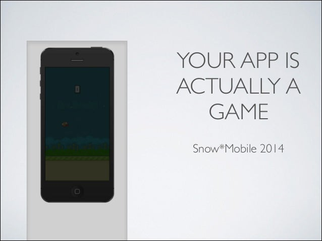 YOUR APP IS ACTUALLY A GAME Snow*Mobile 2014
