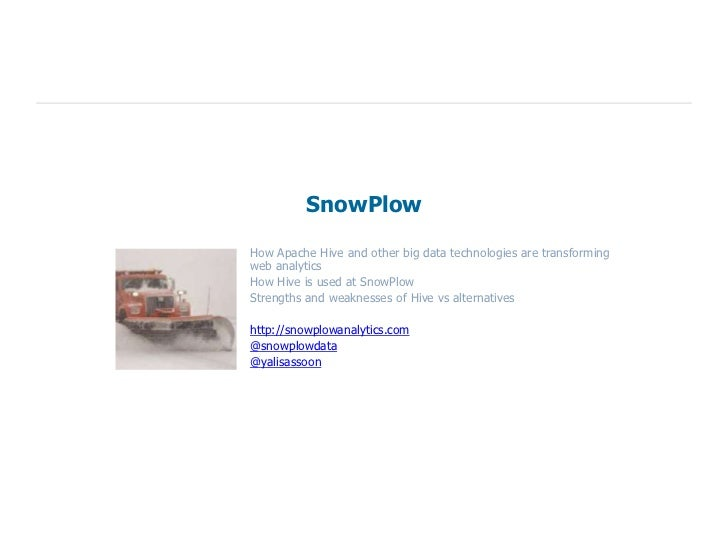 SnowPlowHow Apache Hive and other big data technologies are transformingweb analyticsHow Hive is used at SnowPlowStrengths...