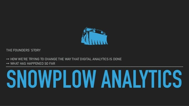 SNOWPLOW ANALYTICS THE FOUNDERS' STORY ➙ HOW WE'RE TRYING TO CHANGE THE WAY THAT DIGITAL ANALYTICS IS DONE ➙ WHAT HAS HAPP...