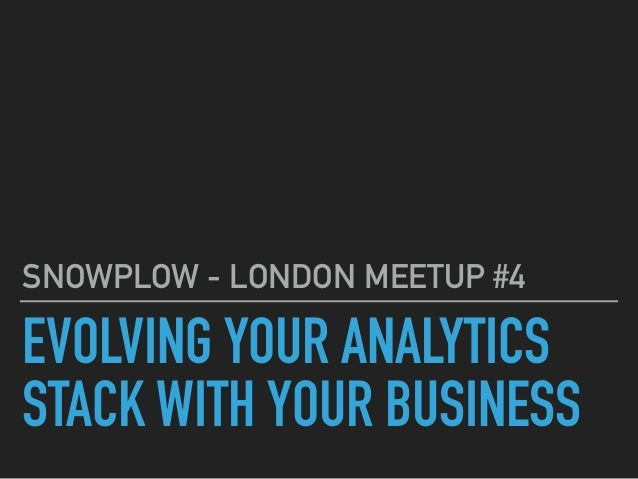 EVOLVING YOUR ANALYTICS STACK WITH YOUR BUSINESS SNOWPLOW - LONDON MEETUP #4