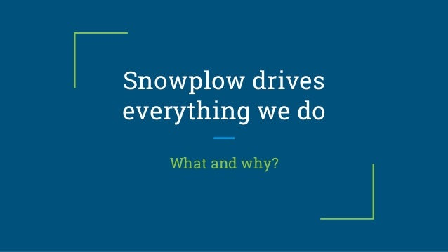 Snowplow drives everything we do What and why?