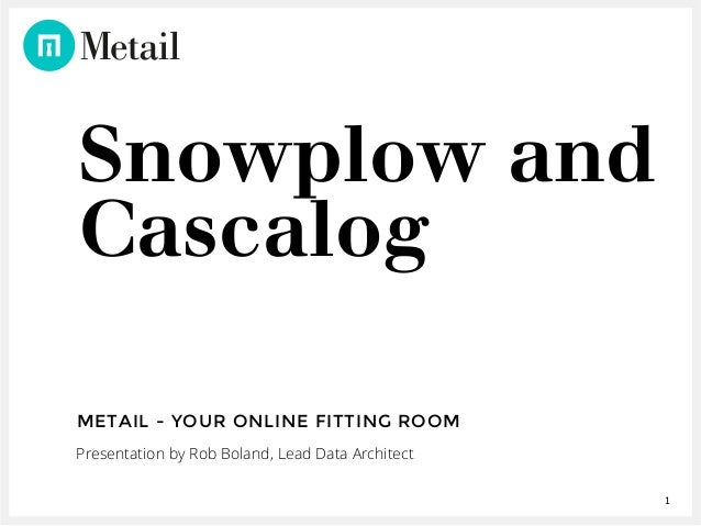 1 Snowplow and Cascalog METAIL - YOUR ONLINE FITTING ROOM Presentation by Rob Boland, Lead Data Architect